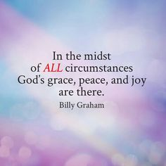 In the midst of ALL circumstances God's grace, peace, and joy are there. Bible Verses Quotes, Encouragement Quotes, Scriptures, Billy Graham Quotes, Gods Grace, More Than Words, Faith In God, Trust God, Word Of God