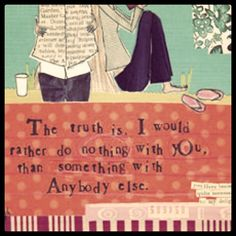 The truth is, I would rather do nothing with you, than something with anybody else.  <3