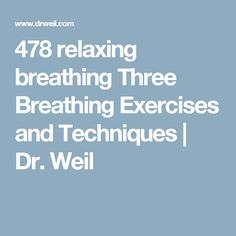 478 relaxing breathing Three Breathing Exercises and Techniques | Dr. Weil