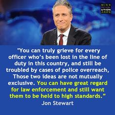 """Post with 3 votes and 478 views. """"You can truly grieve for every officer who has been lost in the line of duty in this country, and still be troubled by cases of police overreach.""""-Jon Stewart X Cogito Ergo Sum, Donald Trump, Bien Dit, The Line Of Duty, Hank Green, Jon Stewart, We Are The World, Lol, The Words"""