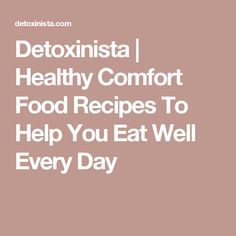 Detoxinista | Healthy Comfort Food Recipes To Help You Eat Well Every Day