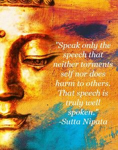 """Speak only the speech that neither torments self nor does harm to others. That speech is truly well spoken."" ~Sutta Nipata"
