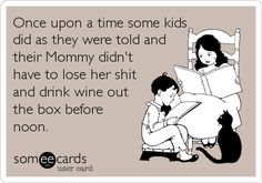 Once upon a time some kids did as they were told and their Mommy didn't have to lose her shit and drink wine out the box before noon. | Confession Ecard