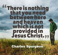 """""""There is nothing that you need between here and heaven which is not provided in Jesus Christ.""""  - Charles Spurgeon"""