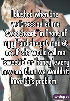 """I blushed when the waitress called me """"sweetheart"""" in front of my gf and she got mad at me. If she would call me """"sweetie"""" or """"honey"""" every now and then we wouldn't have this problem."""
