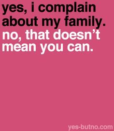 haha so true, I complain to certain people about certain people and some of them think they have a right to now talk bad about my family. Then they get hit lol