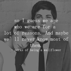 The Perks Of Being A Wallflower - 'So I guess we are who we are for a lot of reasons. And maybe we'll never know most of them.'