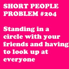 SHORT PEOPLE PROBLEMS - SO ME!