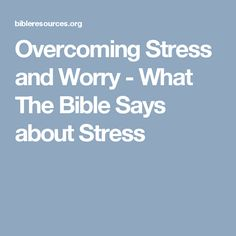 Overcoming Stress and Worry - What The Bible Says about Stress