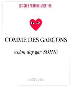 How to Correctly Say 51 Commonly Mispronounced Names in Fashion - How to Pronounce Designers' Names to Prep for Fashion Week – Comme des Garcons from - Fashion Designers Names, Fashion Brands, Fashion 101, How To Pronounce, Elements Of Style, English Writing, Comme Des Garcons, Book Of Life, Fashion Quotes
