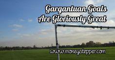 Gargantuan Goals Are Gloriously Great