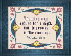 Cross Stitch Bible Verse Psalm Weeping may endure for a night, but joy comes in the morning. Cross Stitch Designs, Cross Stitch Patterns, Christian Crafts, Christian Art, Joy In The Morning, Psalm 30, Scripture Verses, Bible Quotes, Inspirational Prayers