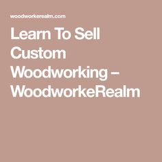 Learn To Sell Custom Woodworking WoodworkeRealm