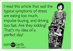 Funny Somewhat Topical Ecard: I read this article that said the typical symptoms of stress are eating too much, impulse buying, and driving too fast. Are they kidding? That's my idea of a perfect day! Witty Sayings, Humorous Quotes, True Sayings, Fun Quotes, Funny Pictures, Funniest Pictures, Funny Pics, Funny Memes, Laughing