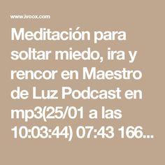 Meditación para soltar miedo, ira y rencor en Maestro de Luz Podcast en mp3(25/01 a las 10:03:44) 07:43 16642899 - iVoox