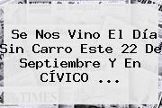 http://tecnoautos.com/wp-content/uploads/imagenes/tendencias/thumbs/se-nos-vino-el-dia-sin-carro-este-22-de-septiembre-y-en-civico.jpg Horario Dia Sin Carro 22 De Septiembre. Se nos vino el Día sin carro este 22 de septiembre y en CÍVICO ..., Enlaces, Imágenes, Videos y Tweets - http://tecnoautos.com/actualidad/horario-dia-sin-carro-22-de-septiembre-se-nos-vino-el-dia-sin-carro-este-22-de-septiembre-y-en-civico/