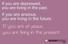 If you are depressed, you are living in the past. If you are anxious, you are living for the future. If you are at peace, you are living in the present.
