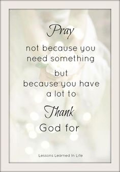 pray. not because you need something, but because you have a lot to thank God for.