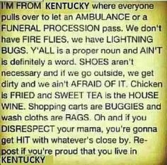 I'm from Kentucky where everyone pulls over to let an ambulance or a funeral procession pass. We don't have fire flies with have lightning bugs. Y'all is a proper noun and ain't is definitely a word. Shoes aren't necessary and if we go outside, we get dirty and we ain't afraid of it. Chicken is friend and sweat tea is the house wine. Shopping carts ar buggies and wash cloths are rags. Oh and if you disrespect your momma, you're gonna get HIT with whatever's close by. Repost #kentuckyproud