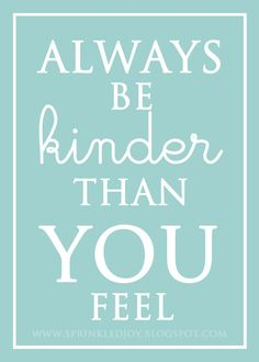 be kinder - easier said than done. But I certainly should try! :-)