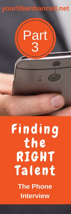 Finding the RIGHT Talent – a 9 part series – PART 3 – The Phone Interview  How to find the right talent and make evidence-based hiring decisions  Yourlifeenhanced.net