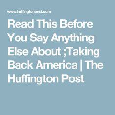 Read This Before You Say Anything Else About ;Taking Back America | The Huffington Post