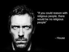 if you could reason wth religious people there would be no religious people – house | My[confined]Space