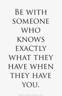 Be with someone who knows exactly what they have when they have you.