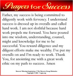 Father, my success is being committed to diligently work with fervency. I understand success is dressed up in overalls and called hard work. I am not slothful because hard work propels me forward. You have poured into me wisdom, understanding, counsel, might and knowledge for me to be successful. You reward diligence and my diligent efforts make me wealthy. I've put my overalls on and I'm ready to work. Thank You, for anointing me with a great work ethic on my path to success. Amen