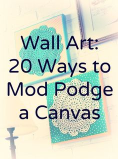 Make some wall art! 20 ideas for how to Mod Podge a canvas. A lot of these have great ideas for using up materials already in your home.