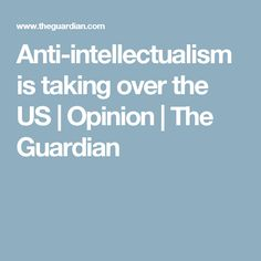 Anti-intellectualism is taking over the US | Opinion | The Guardian