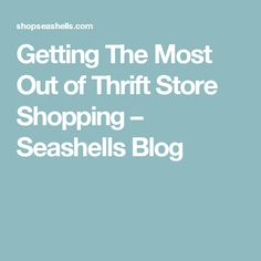Getting The Most Out of Thrift Store Shopping – Seashells Blog