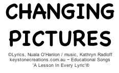 'CHANGING PICTURES' is a reflective song for primary school-aged children. It helps them to think about and sequence events in their lives, from the past to the present, helping them to understand how they grow and change over time. The song makes a wonderful accompaniment to end of year powerpoint presentations. Click link to listen to or purchase song: Track 10: http://www.cdbaby.com/cd/ohanlonradloff5  *Further details of other original, educational songs: www.keystonecreations.com.au