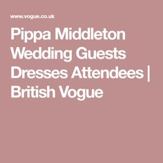 Pippa Middleton Wedding Guests Dresses Attendees | British Vogue