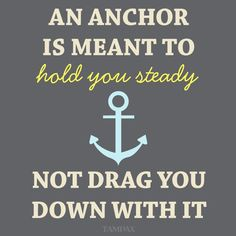 An anchor is meant to hold you steady, not drag you down with it.