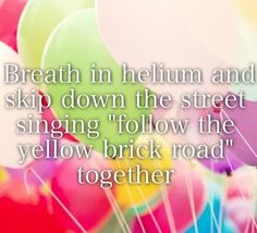 I just wanna breathe in helium and laugh laugh at how stupid I sound.