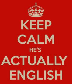 KEEP CALM HE'S  ACTUALLY  ENGLISH