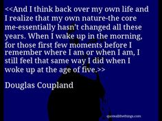 Douglas Coupland - quote-And I think back over my own life and I realize that my own nature-the core me-essentially hasn't changed all these years. When I wake up in the morning, for those first few moments before I remember where I am or when I am, I still feel that same way I did when I woke up at the age of five.Source: quoteallthethings.com #DouglasCoupland #quote #quotation #aphorism #quoteallthethings