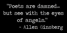 Poets are damned... but see with the eyes of angels. - allen ginsberg