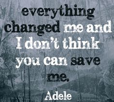 "Adele lyric, Love you in the dark. ""Everything changed me and I don't think you can save me."""