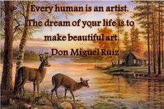 """Every human is an artist. The dream of your life is to make beautiful art."""