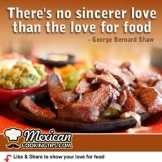 There's no sincerer love than the love for food - George Bernard Shaw.