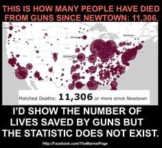 """""""This is how many people have died from guns since Newtown: 11,306. I'd show you the number of lives saved by guns, but the statistic does not exist."""" The US is comparable to all other first world nations when it comes to crime.. except for murder, where our incidence is much higher. Statistics show that this, too, is attributed to the lax gun regulations we have here. Republicans have scared themselves into a frenzy thinking Obama and his liberal nazi army are going to take all their guns…"""
