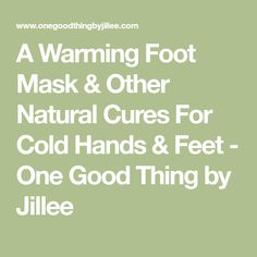 A Warming Foot Mask & Other Natural Cures For Cold Hands & Feet - One Good Thing by Jillee