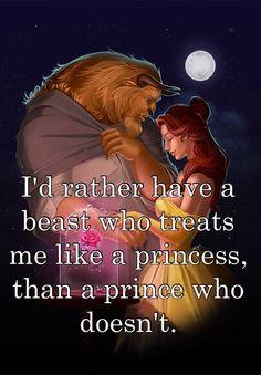 I'd rather have a beast who treats me like a princess, than a prince who doesn't.