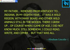 My father... removed from Kentucky to... Indiana, in my eighth year... It was a wild region, with many bears and other wild animals still in the woods. There I grew up... Of course when I came of age, I did not know much. Still somehow, I could read, write, and cipher... but that was all.  #abrahamlincolnfact #abrahamlincolnart #LearningQuotes #LifeLessonQuotesInEnglish #LifeChangeingMotivationalQuotes #quotes #motivationalquotes #learningquotes #lifechangeingquotes #quotesdeep…