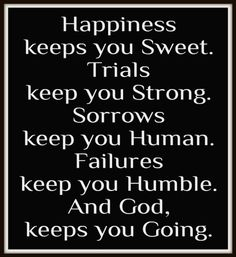 Happiness keeps you sweet. Trials keep you strong. Sorrows keep you human. Failures keep you humble. And God, keeps you going.