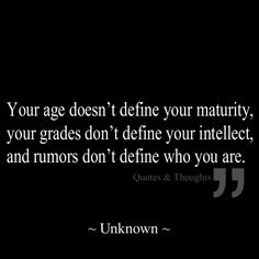 Your age doesn't define your maturity, your grades don't define your intellect, and rumors don't define who you are. @Carly Mendoza
