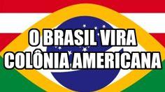 O BRASIL VIRA COLÔNIA AMERICANAhttps://www.youtube.com/watch?v=KxgewpGcgCg