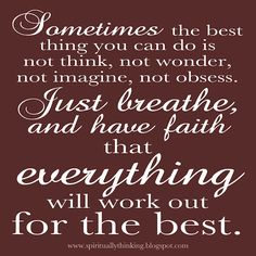Sometimes the best thing you can do is not think, not wonder, not imagine, not obsess. Just breathe, and have faith that everything will work out for the best.